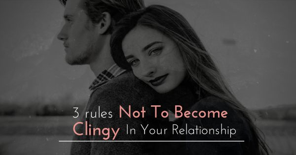 3 Rules Not To Become Clingy In Your Relationship